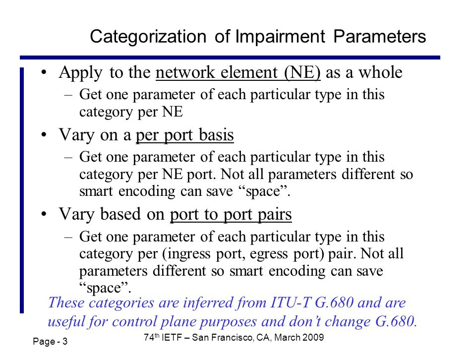Page th IETF – San Francisco, CA, March 2009 Categorization of Impairment Parameters Apply to the network element (NE) as a whole –Get one parameter of each particular type in this category per NE Vary on a per port basis –Get one parameter of each particular type in this category per NE port.