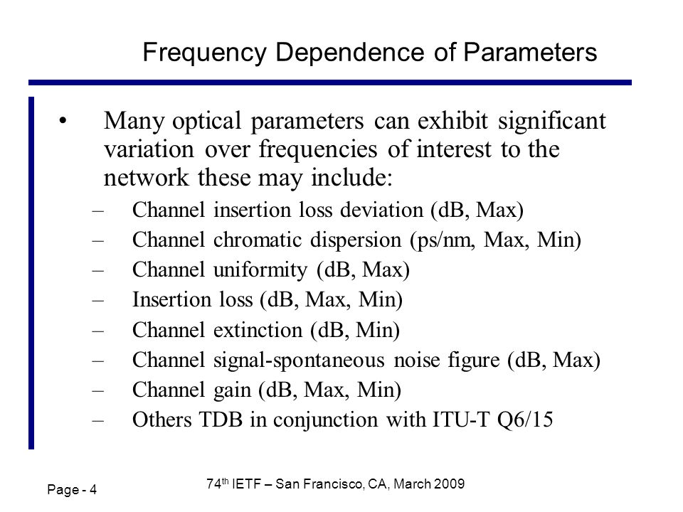 Page - 4 74 th IETF – San Francisco, CA, March 2009 Frequency Dependence of Parameters Many optical parameters can exhibit significant variation over frequencies of interest to the network these may include: –Channel insertion loss deviation (dB, Max) –Channel chromatic dispersion (ps/nm, Max, Min) –Channel uniformity (dB, Max) –Insertion loss (dB, Max, Min) –Channel extinction (dB, Min) –Channel signal-spontaneous noise figure (dB, Max) –Channel gain (dB, Max, Min) –Others TDB in conjunction with ITU-T Q6/15