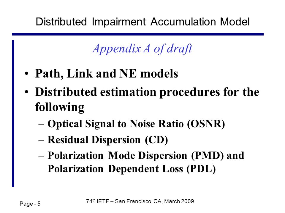 Page th IETF – San Francisco, CA, March 2009 Distributed Impairment Accumulation Model Path, Link and NE models Distributed estimation procedures for the following –Optical Signal to Noise Ratio (OSNR) –Residual Dispersion (CD) –Polarization Mode Dispersion (PMD) and Polarization Dependent Loss (PDL) Appendix A of draft
