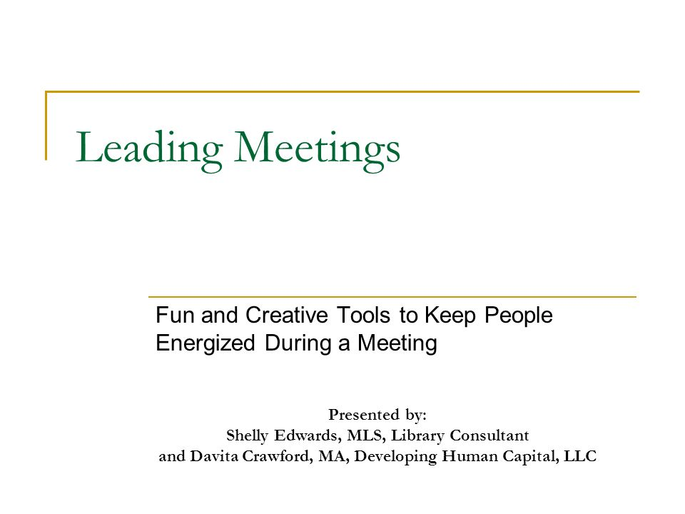 Leading Meetings Fun and Creative Tools to Keep People Energized During a Meeting Presented by: Shelly Edwards, MLS, Library Consultant and Davita Crawford, MA, Developing Human Capital, LLC
