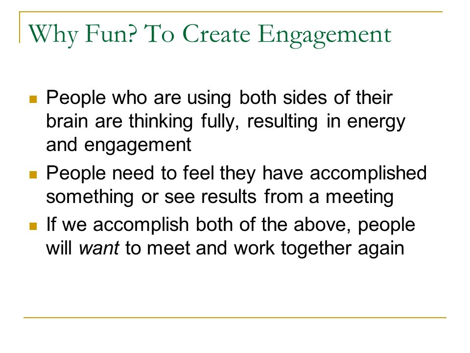 Why Fun? To Create Engagement People who are using both sides of their brain are thinking fully, resulting in energy and engagement People need to fee