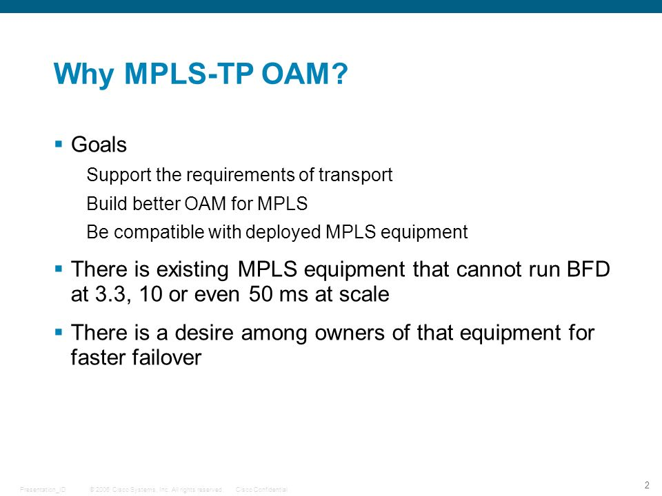 © 2006 Cisco Systems, Inc. All rights reserved.Cisco ConfidentialPresentation_ID 2 Why MPLS-TP OAM? Goals Support the requirements of transport Build
