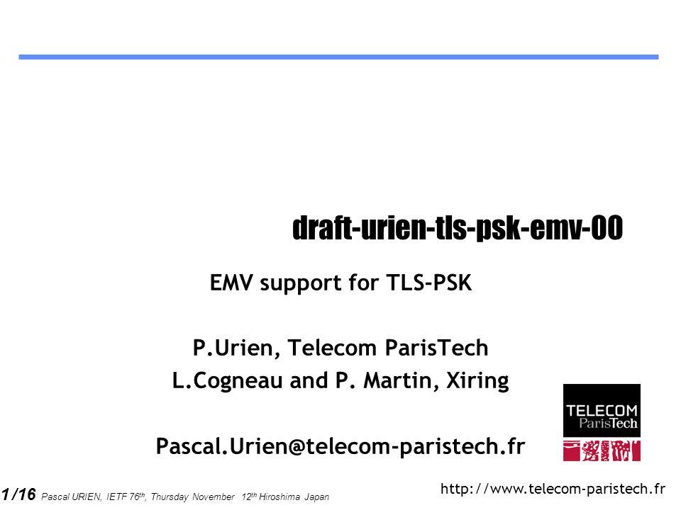 1 /16 Pascal URIEN, IETF 76 th, Thursday November 12 th Hiroshima Japan draft-urien-tls-psk-emv-00 EMV support for TLS-PSK P.Urien, Telecom ParisTech L.Cogneau and P.