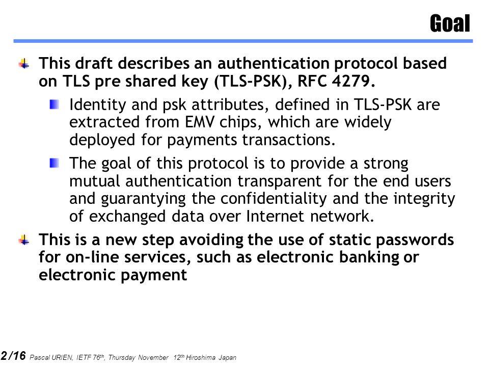 12 /16 Pascal URIEN, IETF 76 th, Thursday November 12 th Hiroshima Japan TLS-PSK-EMV The basic idea of this protocol is to used the PAN, i.e.