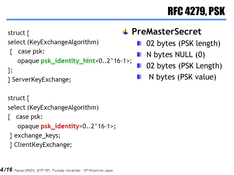 4 /16 Pascal URIEN, IETF 76 th, Thursday November 12 th Hiroshima Japan RFC 4279, PSK struct { select (KeyExchangeAlgorithm) { case psk: opaque psk_identity_hint ; }; } ServerKeyExchange; struct { select (KeyExchangeAlgorithm) { case psk: opaque psk_identity ; } exchange_keys; } ClientKeyExchange; PreMasterSecret 02 bytes (PSK length) N bytes NULL (0) 02 bytes (PSK Length) N bytes (PSK value)