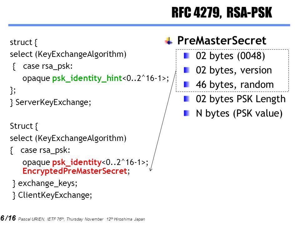 6 /16 Pascal URIEN, IETF 76 th, Thursday November 12 th Hiroshima Japan RFC 4279, RSA-PSK struct { select (KeyExchangeAlgorithm) { case rsa_psk: opaque psk_identity_hint ; }; } ServerKeyExchange; Struct { select (KeyExchangeAlgorithm) { case rsa_psk: opaque psk_identity ; EncryptedPreMasterSecret; } exchange_keys; } ClientKeyExchange; PreMasterSecret 02 bytes (0048) 02 bytes, version 46 bytes, random 02 bytes PSK Length N bytes (PSK value)