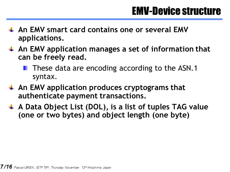7 /16 Pascal URIEN, IETF 76 th, Thursday November 12 th Hiroshima Japan EMV-Device structure An EMV smart card contains one or several EMV applications.