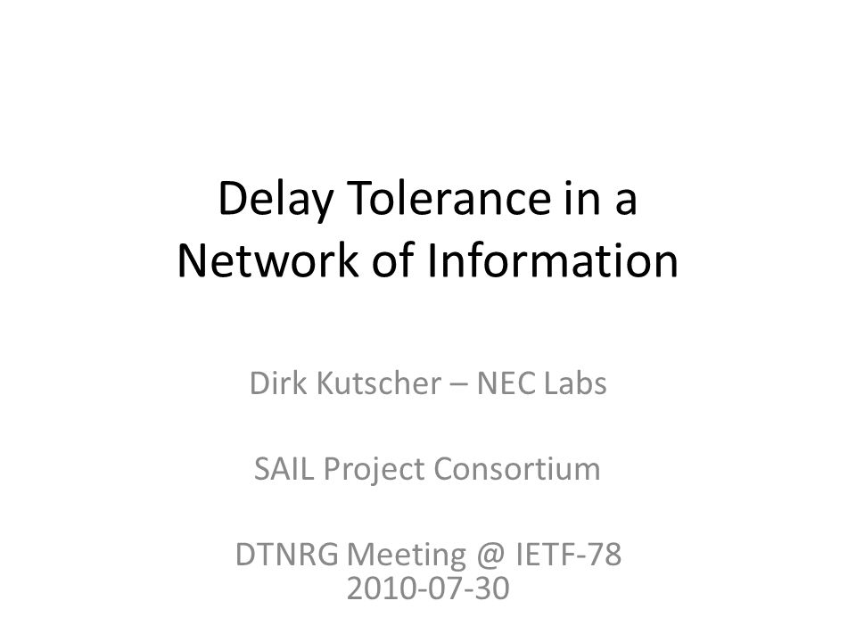 Delay Tolerance in a Network of Information Dirk Kutscher – NEC Labs SAIL Project Consortium DTNRG Meeting @ IETF-78 2010-07-30