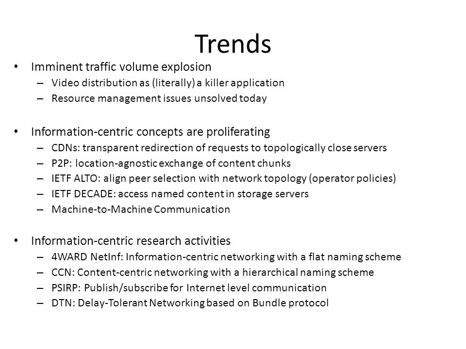 Trends Imminent traffic volume explosion – Video distribution as (literally) a killer application – Resource management issues unsolved today Information-centric concepts are proliferating – CDNs: transparent redirection of requests to topologically close servers – P2P: location-agnostic exchange of content chunks – IETF ALTO: align peer selection with network topology (operator policies) – IETF DECADE: access named content in storage servers – Machine-to-Machine Communication Information-centric research activities – 4WARD NetInf: Information-centric networking with a flat naming scheme – CCN: Content-centric networking with a hierarchical naming scheme – PSIRP: Publish/subscribe for Internet level communication – DTN: Delay-Tolerant Networking based on Bundle protocol