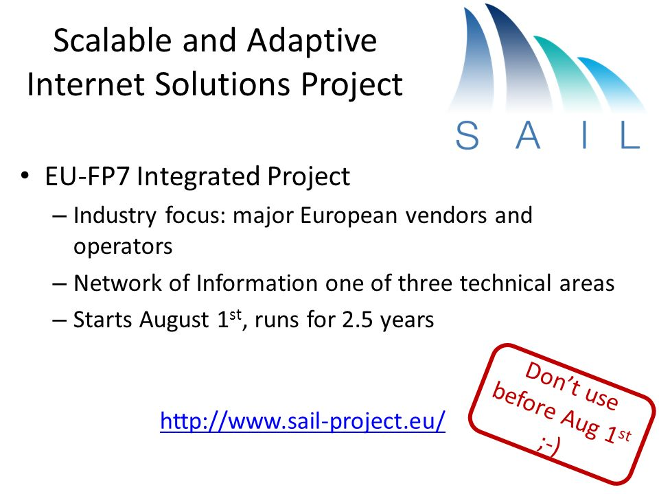 Scalable and Adaptive Internet Solutions Project EU-FP7 Integrated Project – Industry focus: major European vendors and operators – Network of Information one of three technical areas – Starts August 1 st, runs for 2.5 years http://www.sail-project.eu/ Dont use before Aug 1 st ;-)