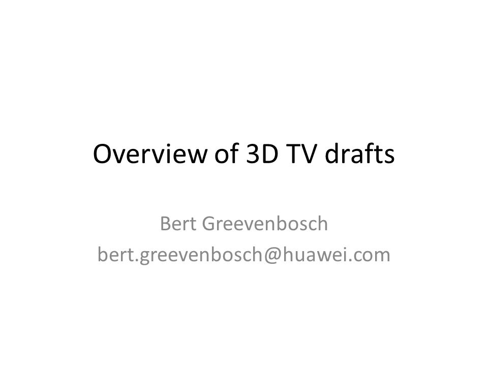 Overview of 3D TV drafts Bert Greevenbosch bert.greevenbosch@huawei.com