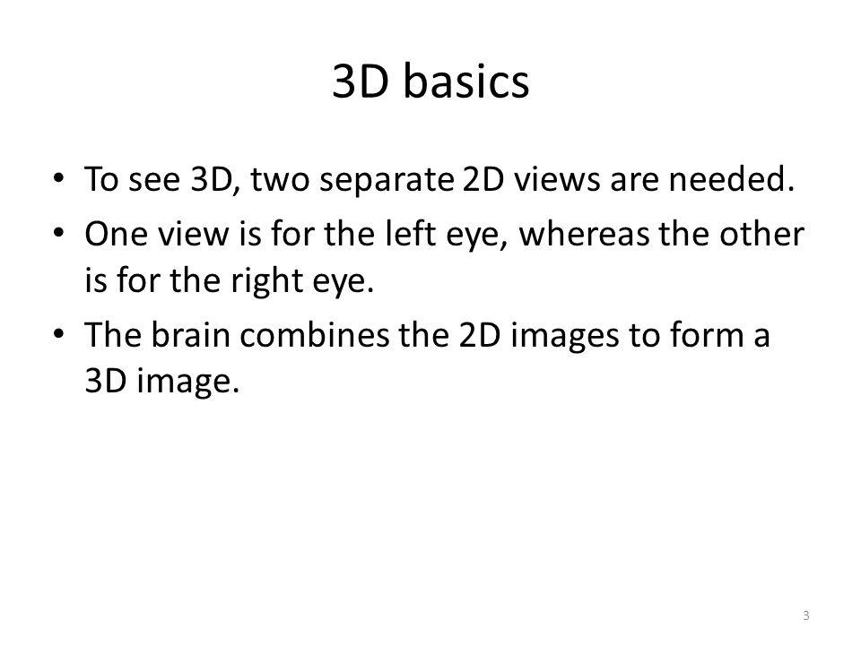 3D basics To see 3D, two separate 2D views are needed. One view is for the left eye, whereas the other is for the right eye. The brain combines the 2D