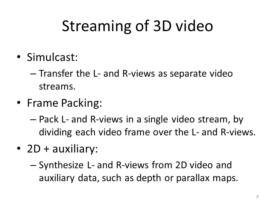 Streaming of 3D video Simulcast: – Transfer the L- and R-views as separate video streams. Frame Packing: – Pack L- and R-views in a single video strea
