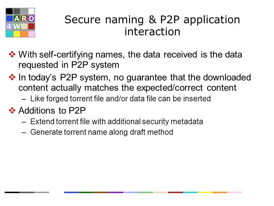 Secure naming & P2P application interaction With self-certifying names, the data received is the data requested in P2P system In todays P2P system, no guarantee that the downloaded content actually matches the expected/correct content –Like forged torrent file and/or data file can be inserted Additions to P2P –Extend torrent file with additional security metadata –Generate torrent name along draft method