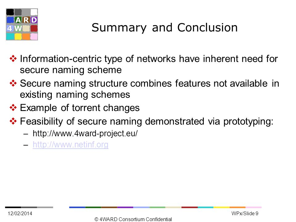 Summary and Conclusion Information-centric type of networks have inherent need for secure naming scheme Secure naming structure combines features not available in existing naming schemes Example of torrent changes Feasibility of secure naming demonstrated via prototyping: –  –  12/02/2014 © 4WARD Consortium Confidential WPx/Slide 9