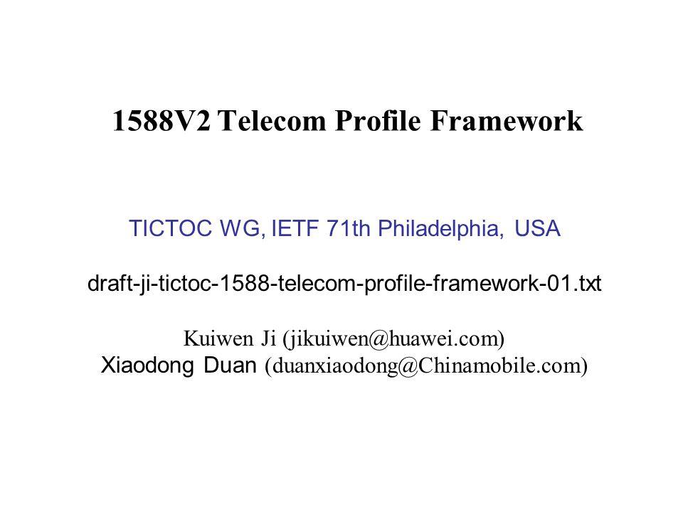 1588V2 Telecom Profile Framework TICTOC WG, IETF 71th Philadelphia, USA draft-ji-tictoc-1588-telecom-profile-framework-01.txt Kuiwen Ji (jikuiwen@huaw