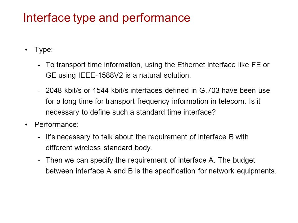 Interface type and performance Type: To transport time information, using the Ethernet interface like FE or GE using IEEE-1588V2 is a natural solution