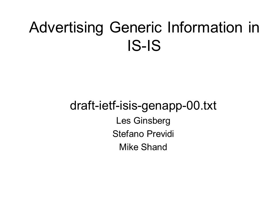 Advertising Generic Information in IS-IS draft-ietf-isis-genapp-00.txt Les Ginsberg Stefano Previdi Mike Shand