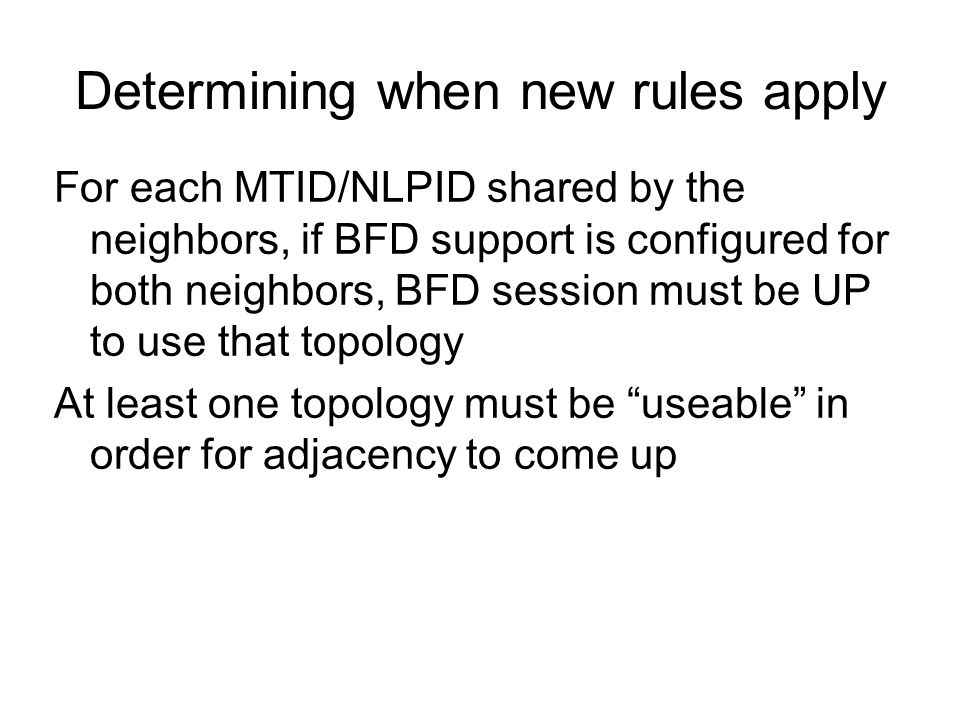 Determining when new rules apply For each MTID/NLPID shared by the neighbors, if BFD support is configured for both neighbors, BFD session must be UP