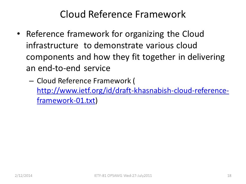 Cloud Reference Framework Reference framework for organizing the Cloud infrastructure to demonstrate various cloud components and how they fit together in delivering an end-to-end service – Cloud Reference Framework ( http://www.ietf.org/id/draft-khasnabish-cloud-reference- framework-01.txt) http://www.ietf.org/id/draft-khasnabish-cloud-reference- framework-01.txt 2/12/2014IETF-81 OPSAWG Wed-27-July201118