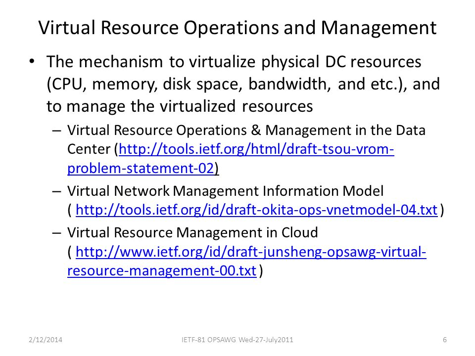 Virtual Resource Operations and Management The mechanism to virtualize physical DC resources (CPU, memory, disk space, bandwidth, and etc.), and to manage the virtualized resources – Virtual Resource Operations & Management in the Data Center (http://tools.ietf.org/html/draft-tsou-vrom- problem-statement-02)http://tools.ietf.org/html/draft-tsou-vrom- problem-statement-02 – Virtual Network Management Information Model ( http://tools.ietf.org/id/draft-okita-ops-vnetmodel-04.txt )http://tools.ietf.org/id/draft-okita-ops-vnetmodel-04.txt – Virtual Resource Management in Cloud ( http://www.ietf.org/id/draft-junsheng-opsawg-virtual- resource-management-00.txt )http://www.ietf.org/id/draft-junsheng-opsawg-virtual- resource-management-00.txt 2/12/2014IETF-81 OPSAWG Wed-27-July20116