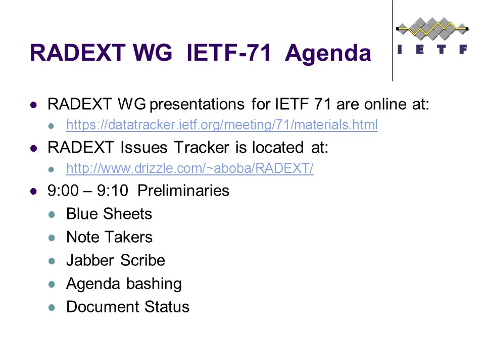 RADEXT WG IETF-71 Agenda RADEXT WG presentations for IETF 71 are online at: https://datatracker.ietf.org/meeting/71/materials.html RADEXT Issues Track
