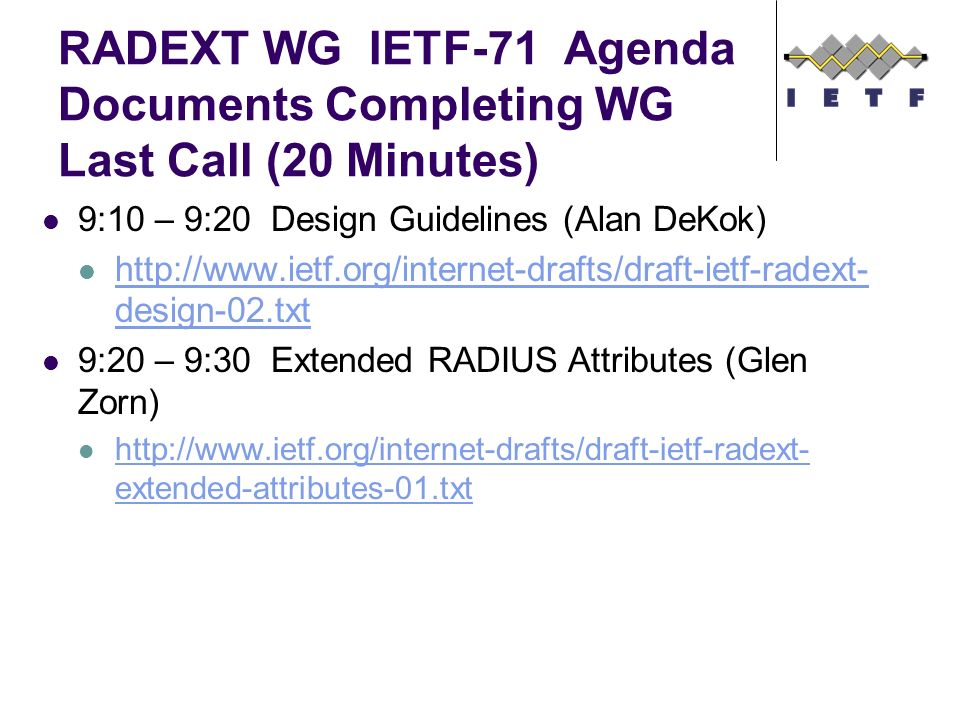 RADEXT WG IETF-71 Agenda Documents Completing WG Last Call (20 Minutes) 9:10 – 9:20 Design Guidelines (Alan DeKok) http://www.ietf.org/internet-drafts/draft-ietf-radext- design-02.txt http://www.ietf.org/internet-drafts/draft-ietf-radext- design-02.txt 9:20 – 9:30 Extended RADIUS Attributes (Glen Zorn) http://www.ietf.org/internet-drafts/draft-ietf-radext- extended-attributes-01.txt http://www.ietf.org/internet-drafts/draft-ietf-radext- extended-attributes-01.txt