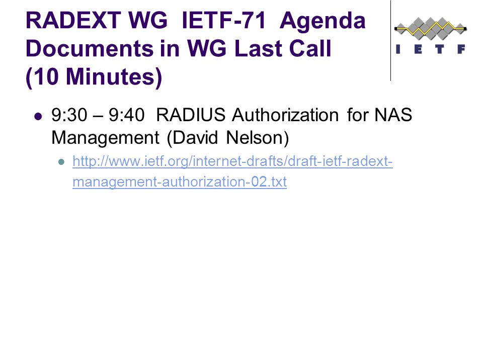 RADEXT WG IETF-71 Agenda Documents in WG Last Call (10 Minutes) 9:30 – 9:40 RADIUS Authorization for NAS Management (David Nelson ) http://www.ietf.org/internet-drafts/draft-ietf-radext- management-authorization-02.txt http://www.ietf.org/internet-drafts/draft-ietf-radext- management-authorization-02.txt