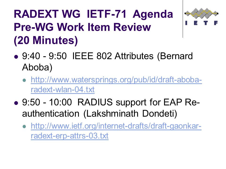 RADEXT WG IETF-71 Agenda Pre-WG Work Item Review (20 Minutes) 9:40 - 9:50 IEEE 802 Attributes (Bernard Aboba) http://www.watersprings.org/pub/id/draft-aboba- radext-wlan-04.txt http://www.watersprings.org/pub/id/draft-aboba- radext-wlan-04.txt 9:50 - 10:00 RADIUS support for EAP Re- authentication (Lakshminath Dondeti) http://www.ietf.org/internet-drafts/draft-gaonkar- radext-erp-attrs-03.txt http://www.ietf.org/internet-drafts/draft-gaonkar- radext-erp-attrs-03.txt