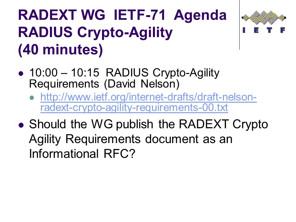 RADEXT WG IETF-71 Agenda RADIUS Crypto-Agility (40 minutes) 10:00 – 10:15 RADIUS Crypto-Agility Requirements (David Nelson) http://www.ietf.org/internet-drafts/draft-nelson- radext-crypto-agility-requirements-00.txt http://www.ietf.org/internet-drafts/draft-nelson- radext-crypto-agility-requirements-00.txt Should the WG publish the RADEXT Crypto Agility Requirements document as an Informational RFC