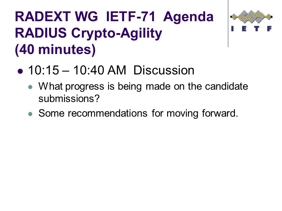 RADEXT WG IETF-71 Agenda RADIUS Crypto-Agility (40 minutes) 10:15 – 10:40 AM Discussion What progress is being made on the candidate submissions.