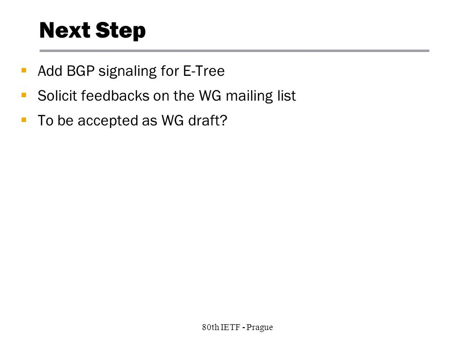 8 Copyright © 2004 Juniper Networks, Inc. Proprietary and Confidentialwww.juniper.net 80th IETF - Prague Next Step Add BGP signaling for E-Tree Solici