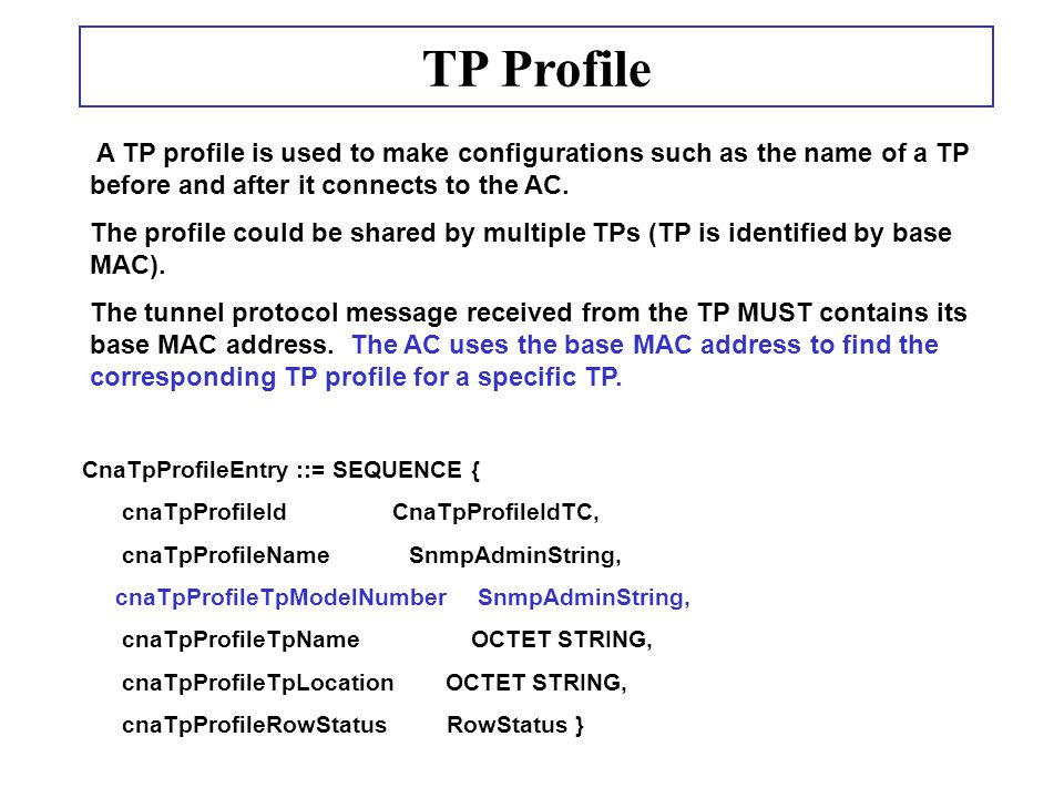 TP Profile CnaTpProfileEntry ::= SEQUENCE { cnaTpProfileId CnaTpProfileIdTC, cnaTpProfileName SnmpAdminString, cnaTpProfileTpModelNumber SnmpAdminString, cnaTpProfileTpName OCTET STRING, cnaTpProfileTpLocation OCTET STRING, cnaTpProfileRowStatus RowStatus } A TP profile is used to make configurations such as the name of a TP before and after it connects to the AC.