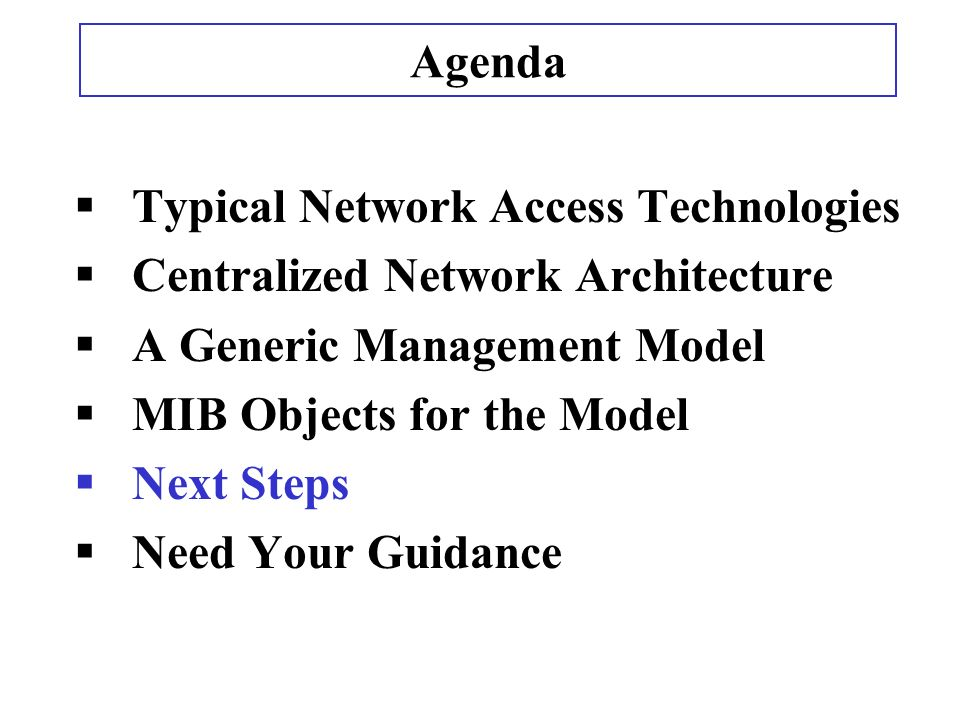 Typical Network Access Technologies Centralized Network Architecture A Generic Management Model MIB Objects for the Model Next Steps Need Your Guidance Agenda