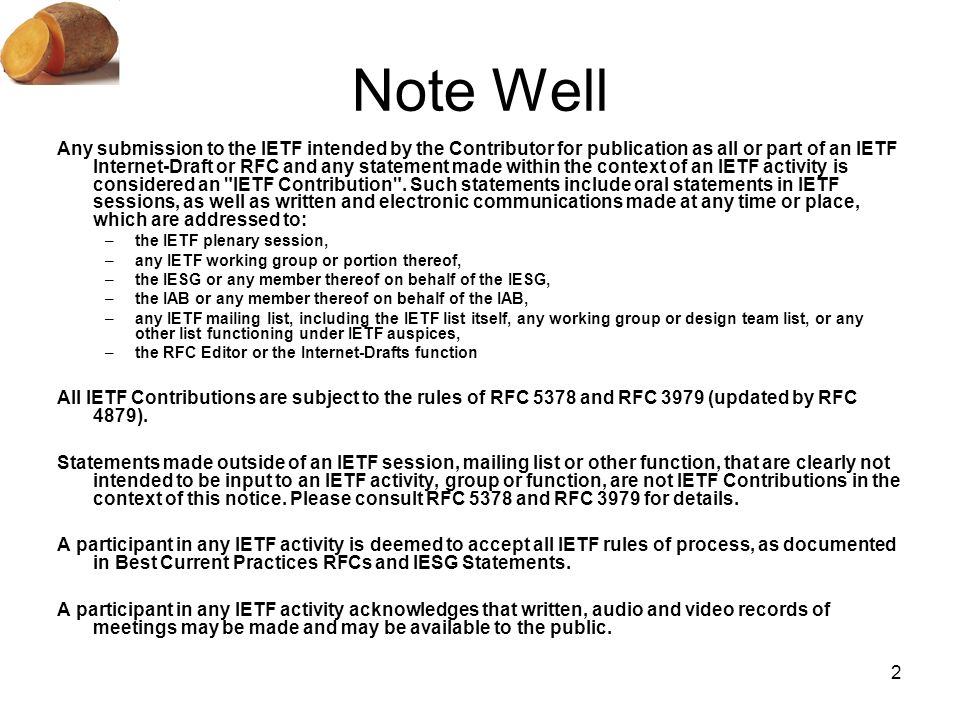 2 Note Well Any submission to the IETF intended by the Contributor for publication as all or part of an IETF Internet-Draft or RFC and any statement made within the context of an IETF activity is considered an IETF Contribution .