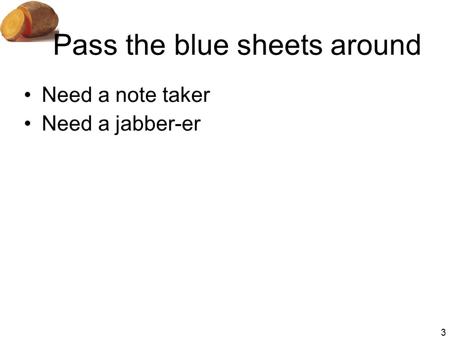 3 Pass the blue sheets around Need a note taker Need a jabber-er
