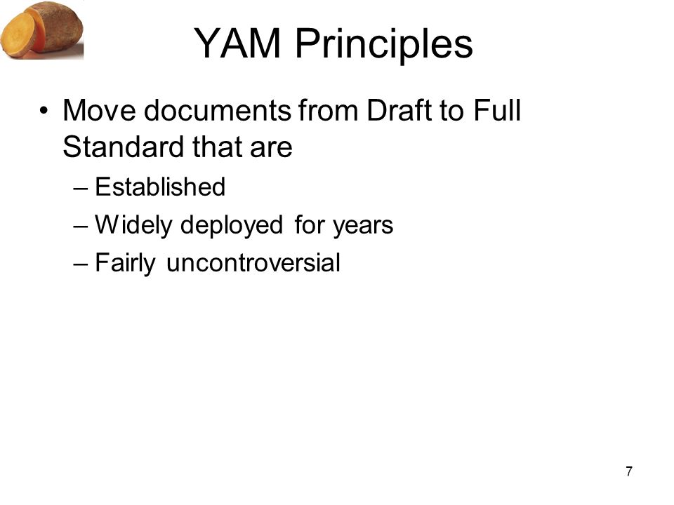 7 YAM Principles Move documents from Draft to Full Standard that are –Established –Widely deployed for years –Fairly uncontroversial