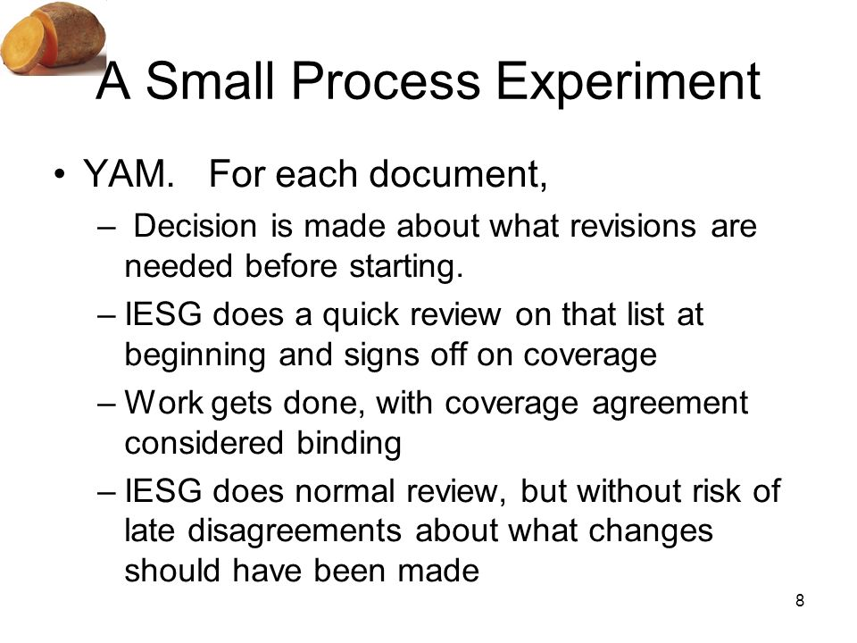 8 A Small Process Experiment YAM. For each document, – Decision is made about what revisions are needed before starting. –IESG does a quick review on
