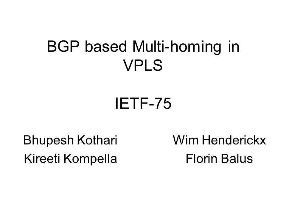 Status draft-kothari-henderickx-l2vpn-vpls-multihoming-01.txt Common BGP based multi-homing procedures for LDP and BGP signaled VPLS Draft is based on: –draft-kompella-l2vpn-vpls-multihoming-02.txt –draft-henderickx-l2vpn-vpls-multihoming-00.txt