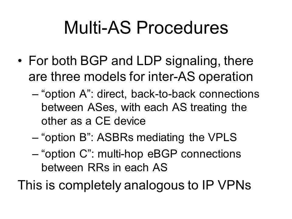 Multi-AS Procedures For both BGP and LDP signaling, there are three models for inter-AS operation –option A: direct, back-to-back connections between