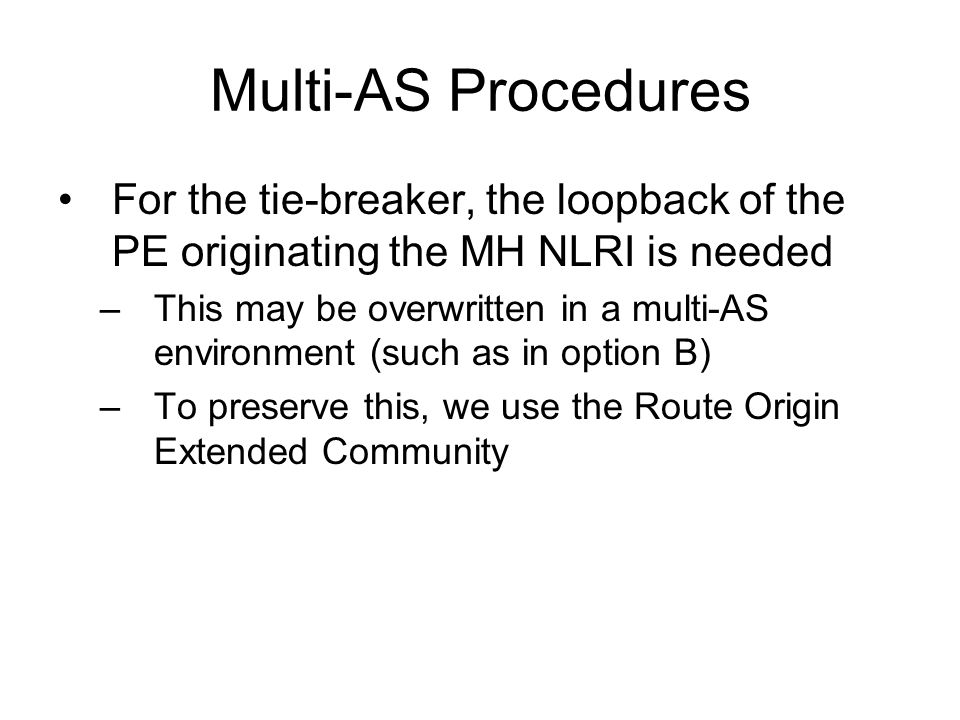 Multi-AS Procedures Local Pref is not passed across ASes –Again, this is needed for tie-breaking –To solve this, the VPLS Preference field in the L2 info community is used –Compatibility between LP and VPLS Pref is described in the document