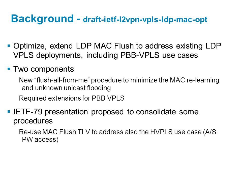 Background - draft-ietf-l2vpn-vpls-ldp-mac-opt Optimize, extend LDP MAC Flush to address existing LDP VPLS deployments, including PBB-VPLS use cases T