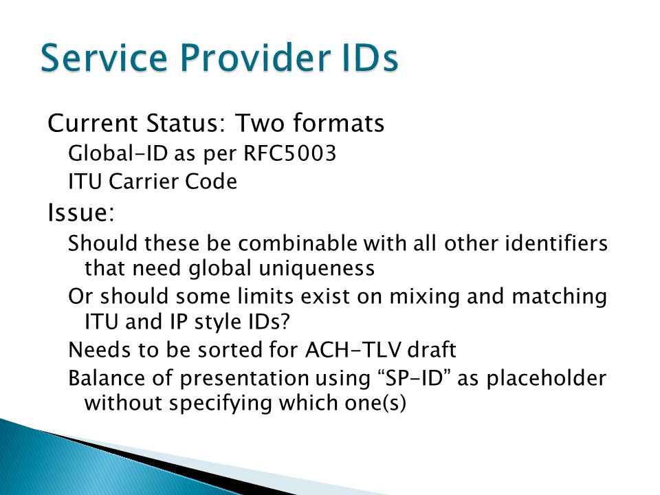 Current Status: Two formats Global-ID as per RFC5003 ITU Carrier Code Issue: Should these be combinable with all other identifiers that need global uniqueness Or should some limits exist on mixing and matching ITU and IP style IDs.