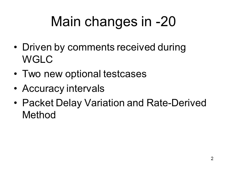 2 Main changes in -20 Driven by comments received during WGLC Two new optional testcases Accuracy intervals Packet Delay Variation and Rate-Derived Method