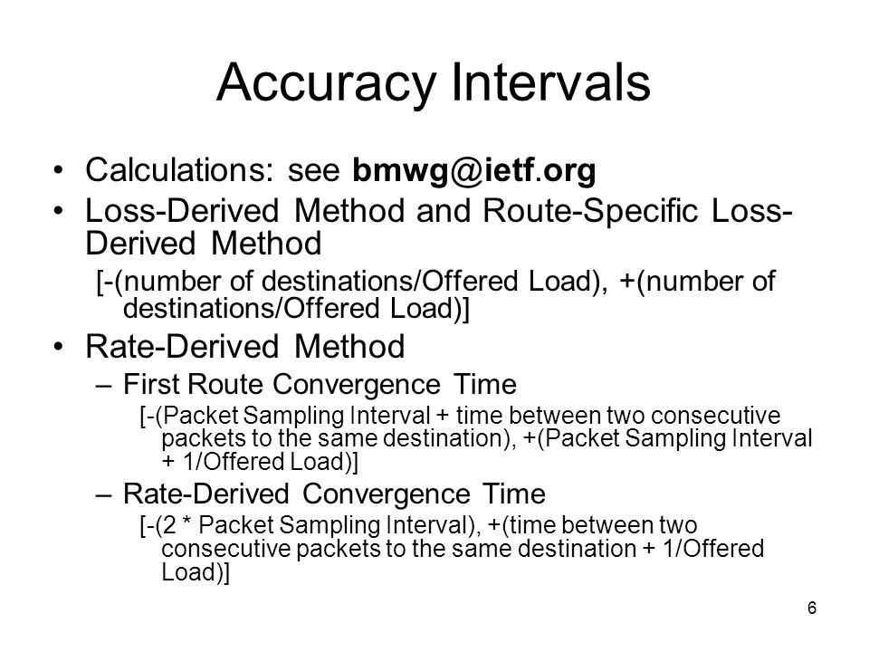 6 Accuracy Intervals Calculations: see Loss-Derived Method and Route-Specific Loss- Derived Method [-(number of destinations/Offered Load), +(number of destinations/Offered Load)] Rate-Derived Method –First Route Convergence Time [-(Packet Sampling Interval + time between two consecutive packets to the same destination), +(Packet Sampling Interval + 1/Offered Load)] –Rate-Derived Convergence Time [-(2 * Packet Sampling Interval), +(time between two consecutive packets to the same destination + 1/Offered Load)]