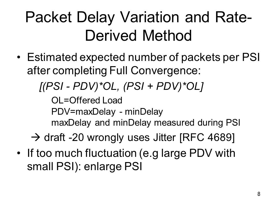8 Packet Delay Variation and Rate- Derived Method Estimated expected number of packets per PSI after completing Full Convergence: [(PSI - PDV)*OL, (PSI + PDV)*OL] OL=Offered Load PDV=maxDelay - minDelay maxDelay and minDelay measured during PSI draft -20 wrongly uses Jitter [RFC 4689] If too much fluctuation (e.g large PDV with small PSI): enlarge PSI
