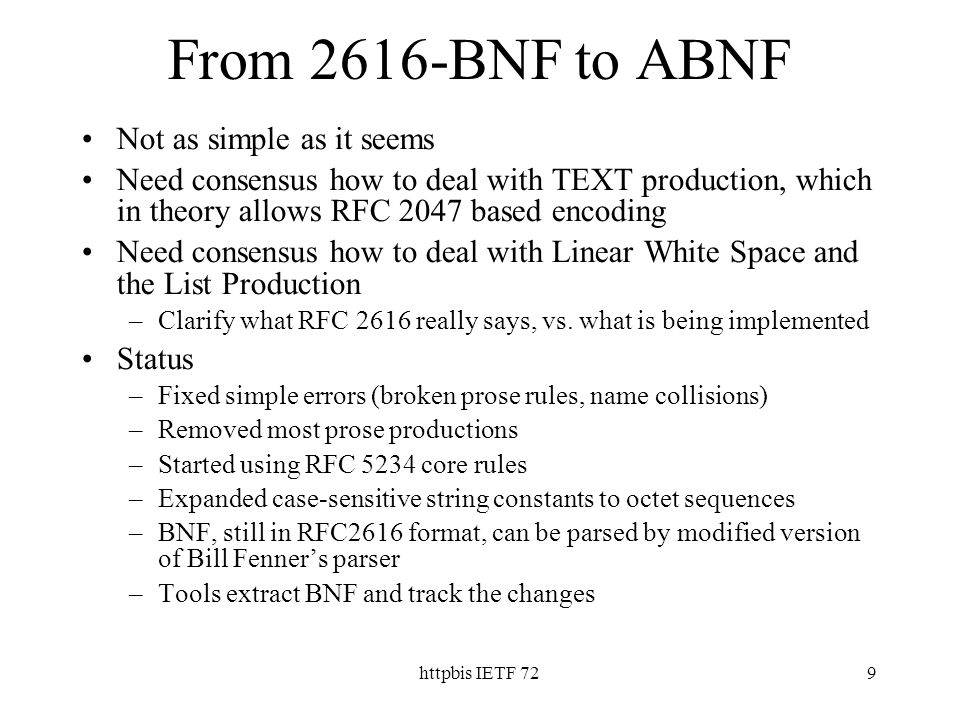 httpbis IETF 729 From 2616-BNF to ABNF Not as simple as it seems Need consensus how to deal with TEXT production, which in theory allows RFC 2047 based encoding Need consensus how to deal with Linear White Space and the List Production –Clarify what RFC 2616 really says, vs.