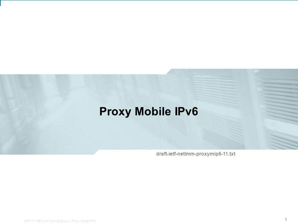 IETF 71: NETLMM Working Group – Proxy Mobile IPv6 1 Proxy Mobile IPv6 111 draft-ietf-netlmm-proxymip6-11.txt IETF 71: NETLMM Working Group – Proxy Mobile IPv6