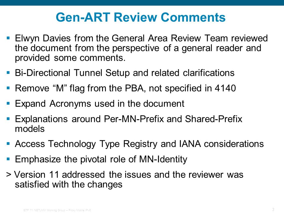 IETF 71: NETLMM Working Group – Proxy Mobile IPv6 3 Gen-ART Review Comments Elwyn Davies from the General Area Review Team reviewed the document from the perspective of a general reader and provided some comments.