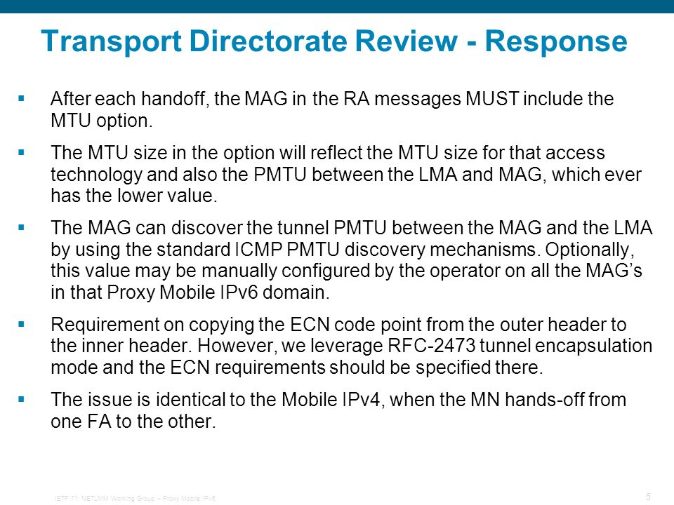 IETF 71: NETLMM Working Group – Proxy Mobile IPv6 5 Transport Directorate Review - Response After each handoff, the MAG in the RA messages MUST include the MTU option.